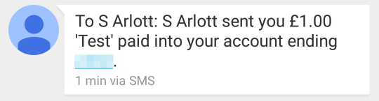To S Arlott: S Arlott sent you £1.00 'Test' paid into your account ending XXXX. (1 min via SMS)